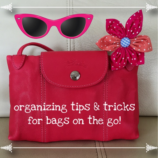 Organizing Tips and Tricks for Bags on the Go!